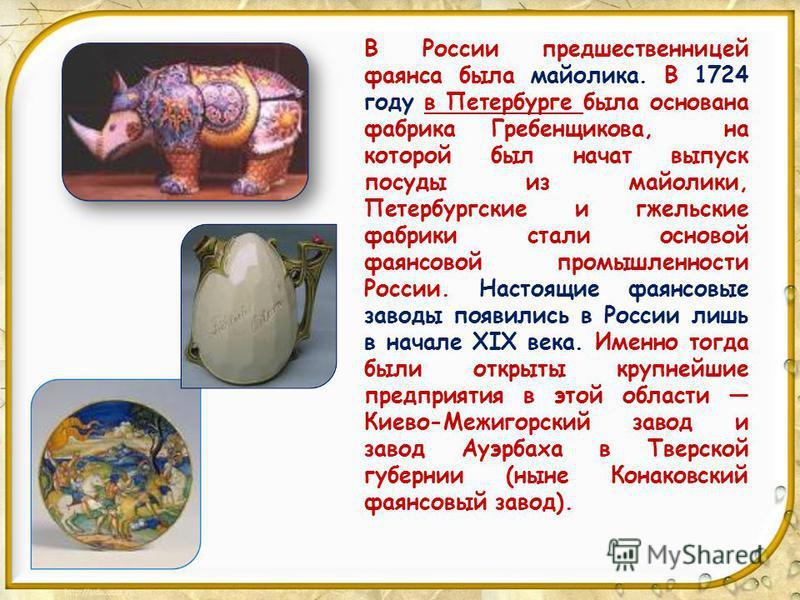 В России предшественницей фаянса была майолика. В 1724 году в Петербурге была основана фабрика Гребенщикова, на которой был начат выпуск посуды из майолики, Петербургские и гжельские фабрики стали основой фаянсовой промышленности России. Настоящие фа