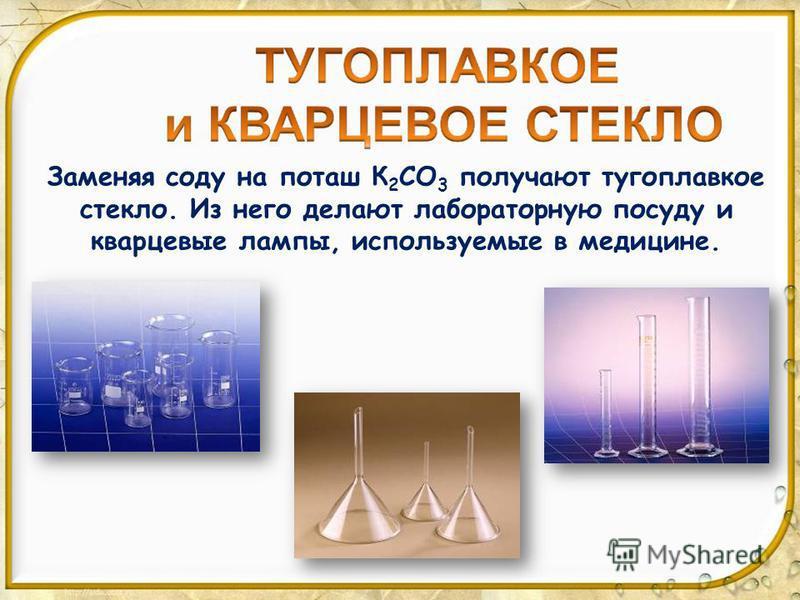 Заменяя соду на поташ К 2 СО 3 получают тугоплавкое стекло. Из него делают лабораторную посуду и кварцевые лампы, используемые в медицине.