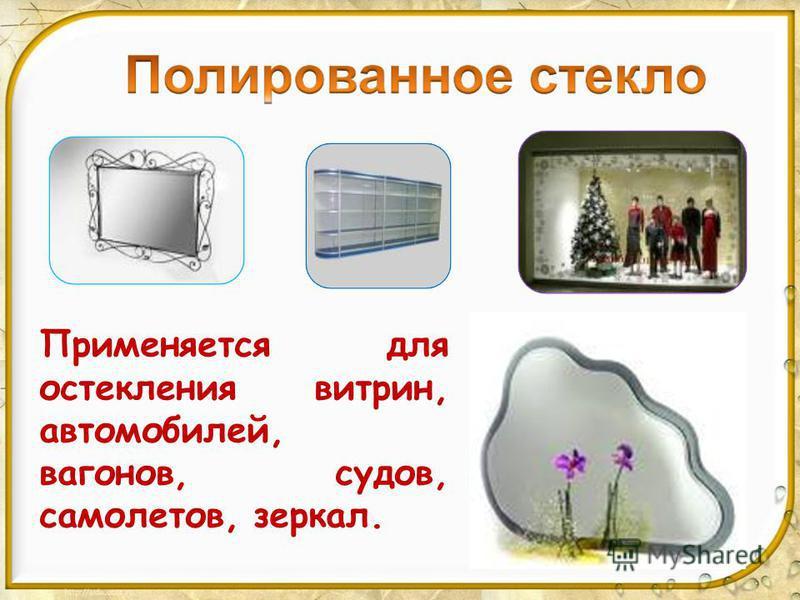 Применяется для остекления витрин, автомобилей, вагонов, судов, самолетов, зеркал.
