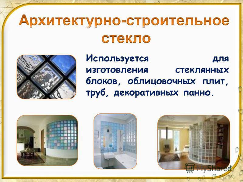 Используется для изготовления стеклянных блоков, облицовочных плит, труб, декоративных панно.