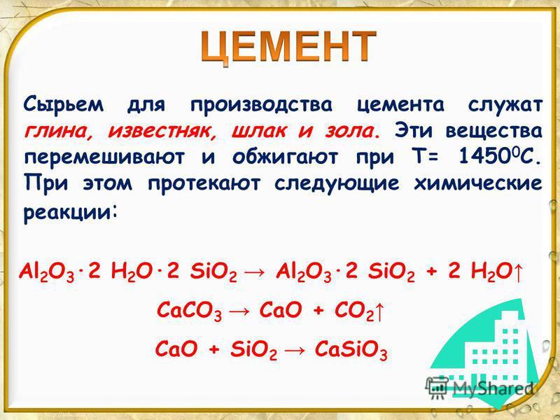 Сырьем для производства цемента служат глина, известняк, шлак и зола. Эти вещества перемешивают и обжигают при Т= 1450 0 С. При этом протекают следующие химические реакции : Al 2 O 3 ·2 H 2 O·2 SiO 2 Al 2 O 3 ·2 SiO 2 + 2 H 2 O CaCO 3 CaO + CO 2 CaO