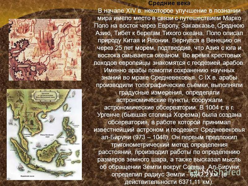 Средние века В начале XIV в. некоторое улучшение в познании мира имело место в связи с путешествием Марко Поло на восток через Европу, Закавказье, Среднюю Азию, Тибет к берегам Тихого океана. Поло описал природу Китая и Японии. Вернулся в Венецию он