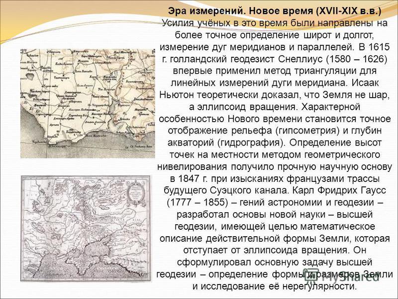 Эра измерений. Новое время (XVII-XIX в.в.) Усилия учёных в это время были направлены на более точное определение широт и долгот, измерение дуг меридианов и параллелей. В 1615 г. голландский геодезист Снеллиус (1580 – 1626) впервые применил метод триа