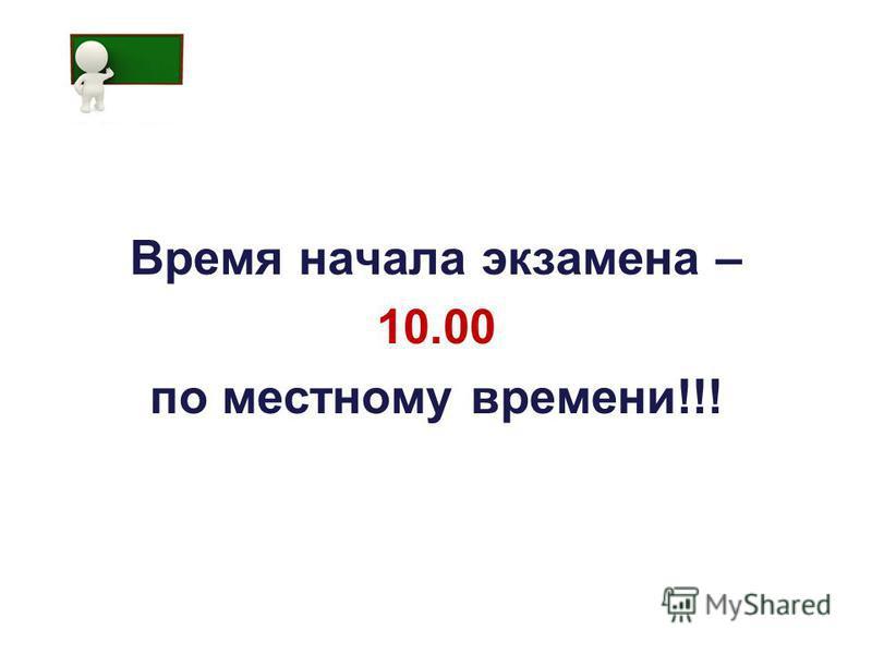 Время начала экзамена – 10.00 по местному времени!!!