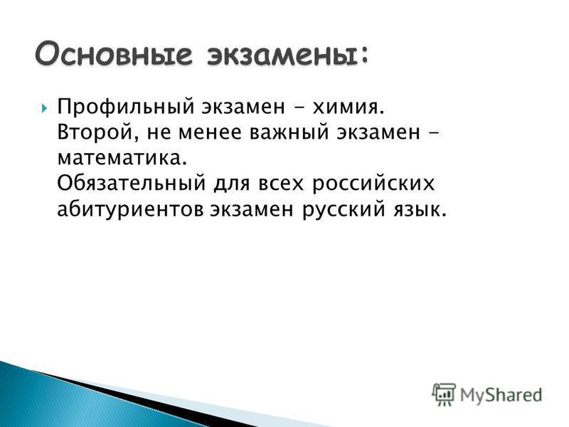 Профильный экзамен - химия. Второй, не менее важный экзамен - математика. Обязательный для всех российских абитуриентов экзамен русский язык.
