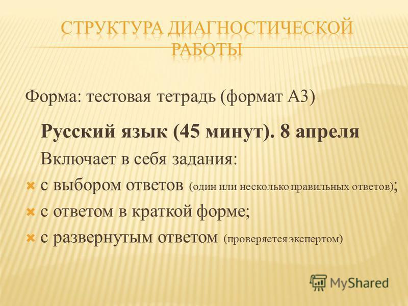 Форма: тестовая тетрадь (формат А3) Русский язык (45 минут). 8 апреля Включает в себя задания: с выбором ответов (один или несколько правильных ответов) ; с ответом в краткой форме; с развернутым ответом (проверяется экспертом)