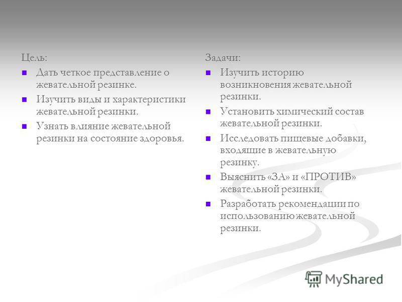 Цель: Дать четкое представление о жевательной резинке. Изучить виды и характеристики жевательной резинки. Узнать влияние жевательной резинки на состояние здоровья. Задачи: Изучить историю возникновения жевательной резинки. Установить химический соста
