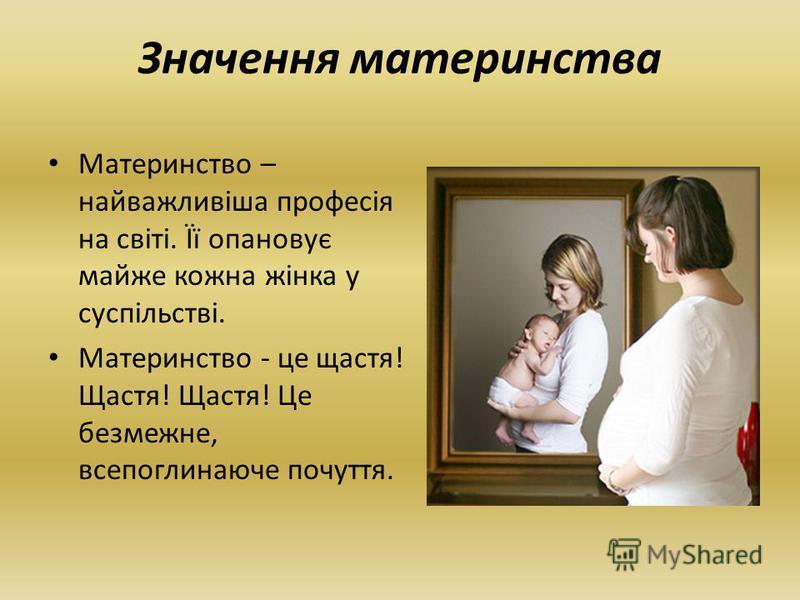 Материнство – найважливіша професія на світі. Її опановує майже кожна жінка у суспільстві. Материнство - це щастя! Щастя! Щастя! Це безмежне, всепоглинаюче почуття. Значення материнства