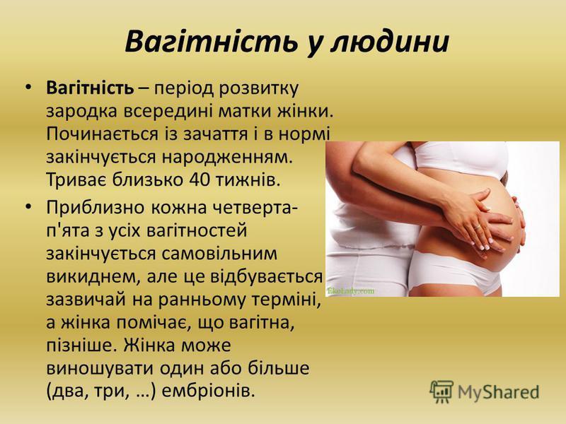 Вагітність – період розвитку зародка всередині матки жінки. Починається із зачаття і в нормі закінчується народженням. Триває близько 40 тижнів. Приблизно кожна четверта- п'ята з усіх вагітностей закінчується самовільним викиднем, але це відбувається
