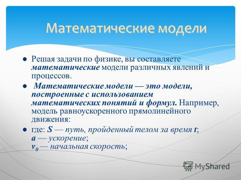 Решая задачи по физике, вы составляете математические модели различных явлений и процессов. Математические модели это модели, построенные с использованием математических понятий и формул. Например, модель равноускоренного прямолинейного движения: где