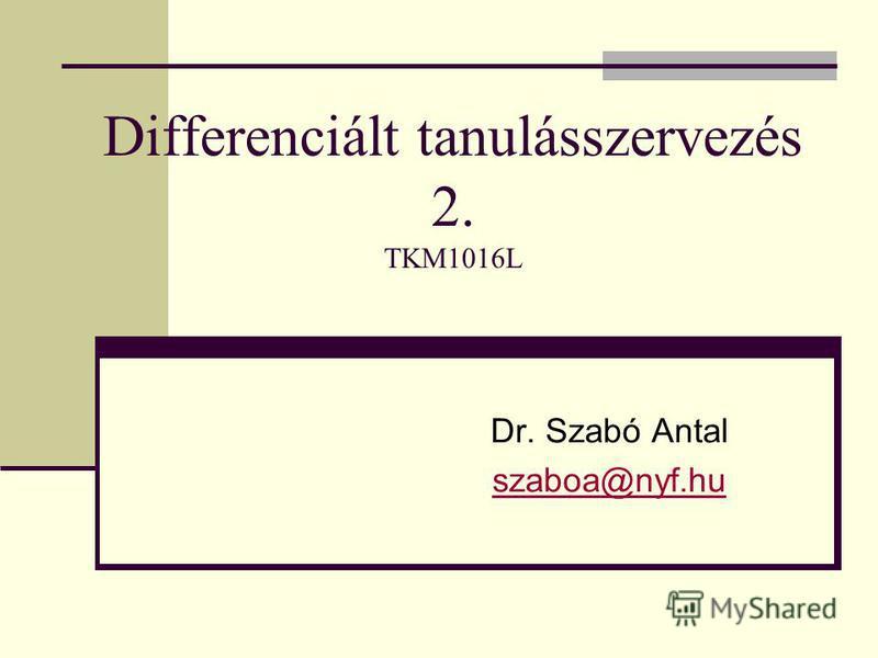 Differenciált tanulásszervezés 2. TKM1016L Dr. Szabó Antal szaboa@nyf.hu
