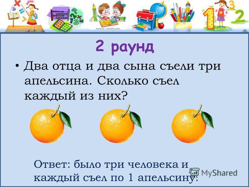 2 раунд Два отца и два сына съели три апельсина. Сколько съел каждый из них? Ответ: было три человека и каждый съел по 1 апельсину.
