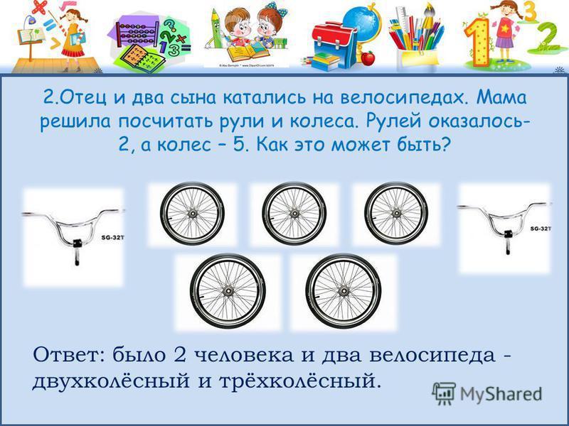2. Отец и два сына катались на велосипедах. Мама решила посчитать рули и колеса. Рулей оказалось- 2, а колес – 5. Как это может быть? Ответ: было 2 человека и два велосипеда - двухколёсный и трёхколёсный.