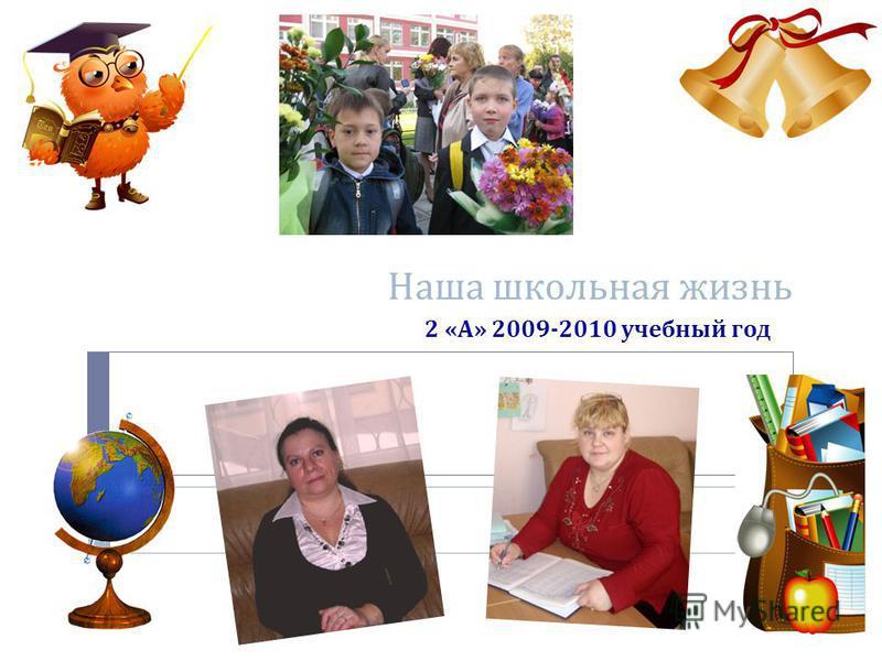 Наша школьная жизнь 2 « А » 2009-2010 учебный год