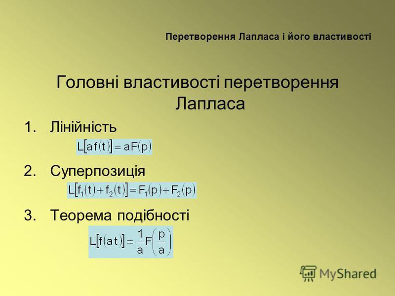 Перетворення Лапласа і його властивості Головні властивості перетворення Лапласа 1.Лінійність 2.Суперпозиція 3.Теорема подібності
