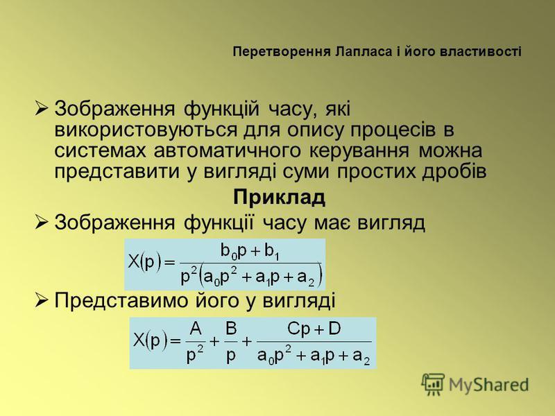 Перетворення Лапласа і його властивості Зображення функцій часу, які використовуються для опису процесів в системах автоматичного керування можна представити у вигляді суми простих дробів Приклад Зображення функції часу має вигляд Представимо його у