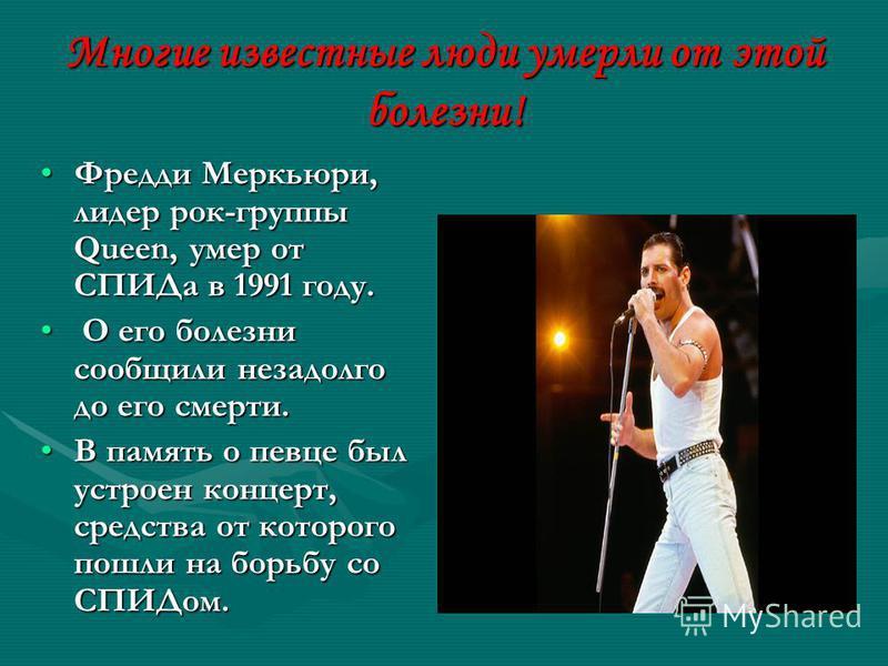Многие известные люди умерли от этой болезни! Фредди Меркьюри, лидер рок-группы Queen, умер от СПИДа в 1991 году.Фредди Меркьюри, лидер рок-группы Queen, умер от СПИДа в 1991 году. О его болезни сообщили незадолго до его смерти. О его болезни сообщил