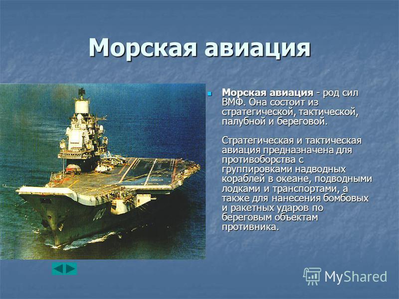 Морская авиация Морская авиация - род сил ВМФ. Она состоит из стратегической, тактической, палубной и береговой. Стратегическая и тактическая авиация предназначена для противоборства с группировками надводных кораблей в океане, подводными лодками и т