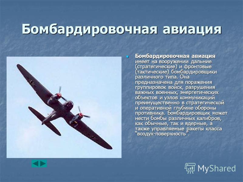 Бомбардировочная авиация Бомбардировочная авиация имеет на вооружении дальние (стратегические) и фронтовые (тактические) бомбардировщики различного типа. Она предназначена для поражения группировок войск, разрушения важных военных, энергетических объ