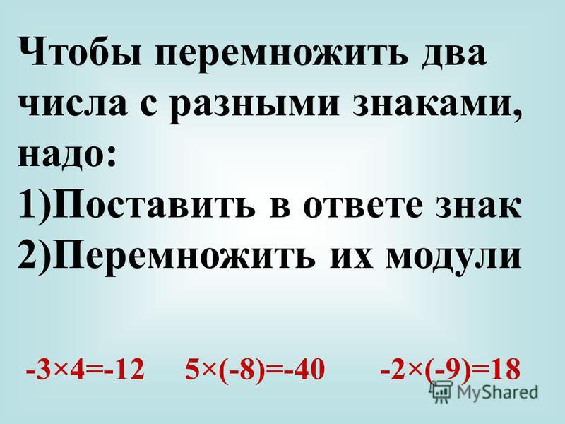 Чтобы перемножить два числа с разными знаками, надо: 1)Поставить в ответе знак 2)Перемножить их модули -3×4=-12 5×(-8)=-40 -2×(-9)=18