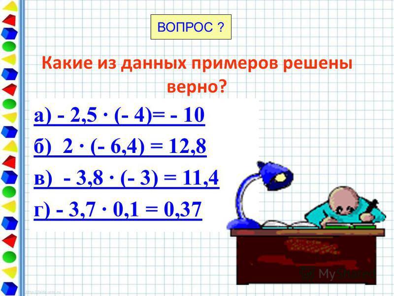 Какие из данных примеров решены верно? а) - 2,5 · (- 4)= - 10 б) 2 · (- 6,4) = 12,8 в) - 3,8 · (- 3) = 11,4 г) - 3,7 · 0,1 = 0,37 ВОПРОС ?