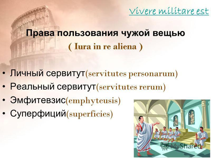 Vivere militare est Права пользования чужой вещью ( Iura in re aliena ) Личный сервитут (servitutes personarum) Реальный сервитут (servitutes rerum) Эмфитевзис (emphyteusis) Суперфиций (superficies)