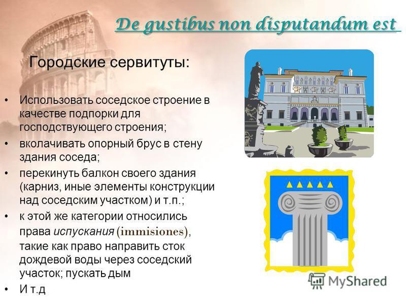 De gustibus non disputandum est De gustibus non disputandum est Городские сервитуты: Использовать соседское строение в качестве подпорки для господствующего строения; вколачивать опорный брус в стену здания соседа; перекинуть балкон своего здания (ка