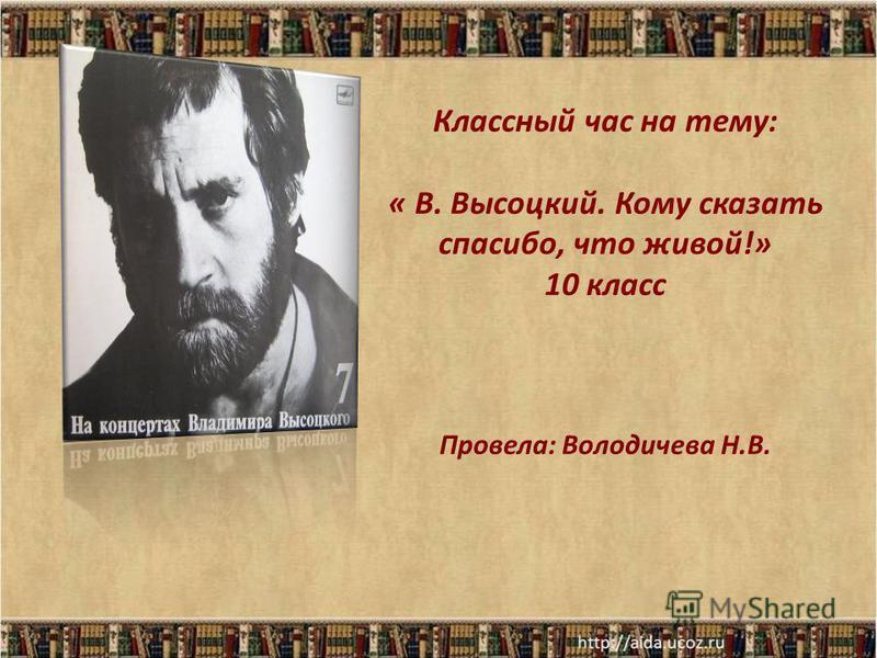 Классный час на тему: « В. Высоцкий. Кому сказать спасибо, что живой!» 10 класс Провела: Володичева Н.В.