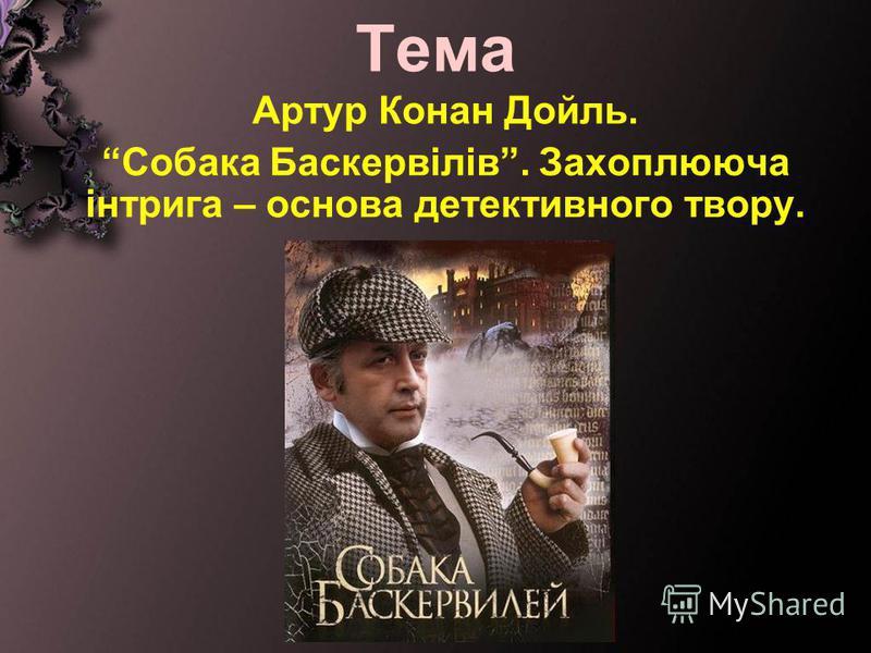 Тема Артур Конан Дойль. Собака Баскервілів. Захоплююча інтрига – основа детективного твору.