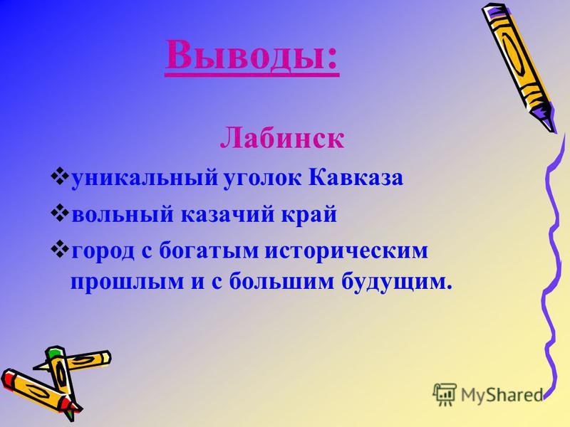 Выводы: Лабинск уникальный уголок Кавказа вольный казачий край город с богатым историческим прошлым и с большим будущим.