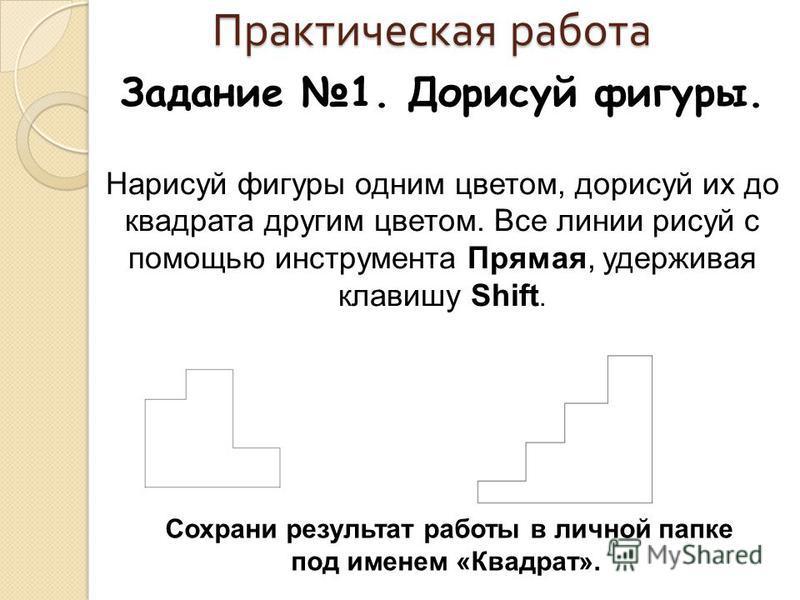 Практическая работа Задание 1. Дорисуй фигуры. Нарисуй фигуры одним цветом, дорисуй их до квадрата другим цветом. Все линии рисуй с помощью инструмента Прямая, удерживая клавишу Shift. Сохрани результат работы в личной папке под именем «Квадрат».