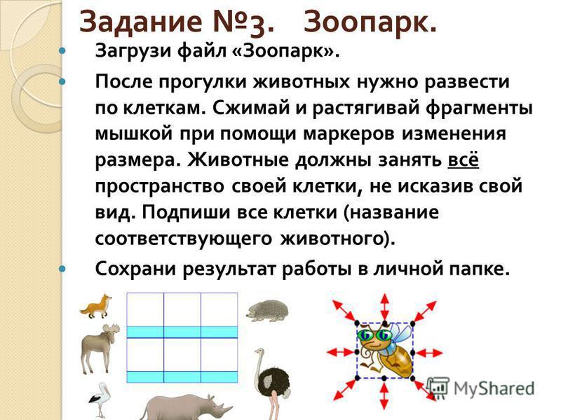 Задание 3. Зоопарк. Загрузи файл « Зоопарк ». После прогулки животных нужно развести по клеткам. Сжимай и растягивай фрагменты мышкой при помощи маркеров изменения размера. Животные должны занять всё пространство своей клетки, не исказив свой вид. По