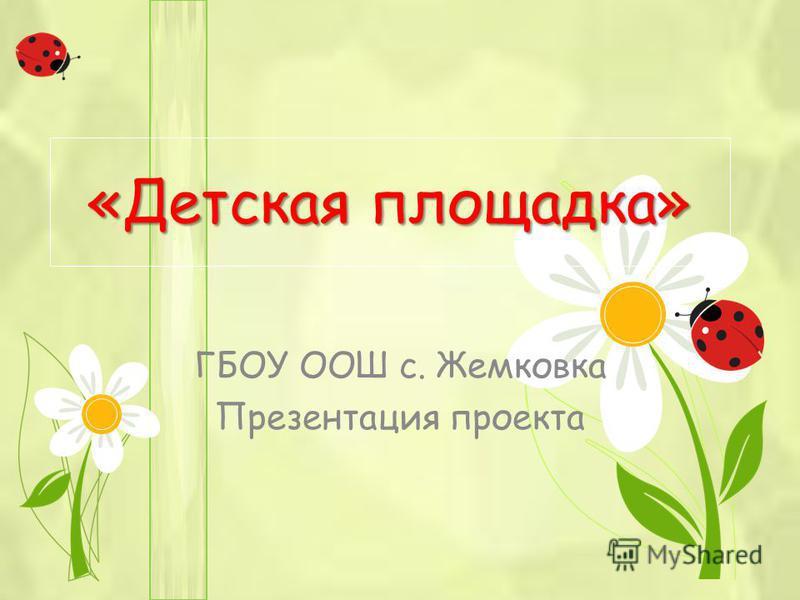 «Детская площадка» ГБОУ ООШ с. Жемковка Презентация проекта