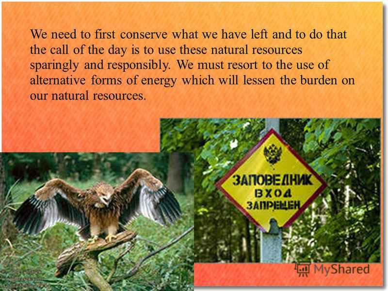 We need to first conserve what we have left and to do that the call of the day is to use these natural resources sparingly and responsibly. We must resort to the use of alternative forms of energy which will lessen the burden on our natural resources