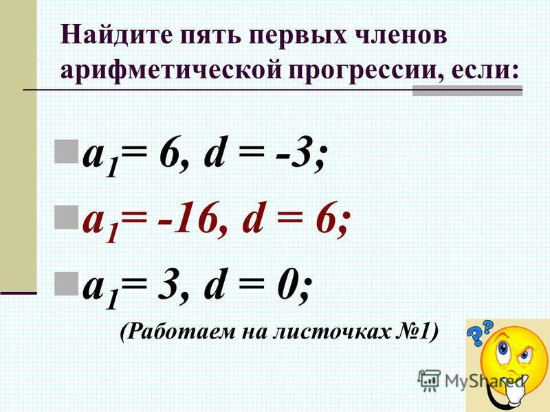 Найдите пять первых членов арифметической прогрессии, если: a 1 = 6, d = -3; a 1 = -16, d = 6; a 1 = 3, d = 0; (Работаем на листочках 1)