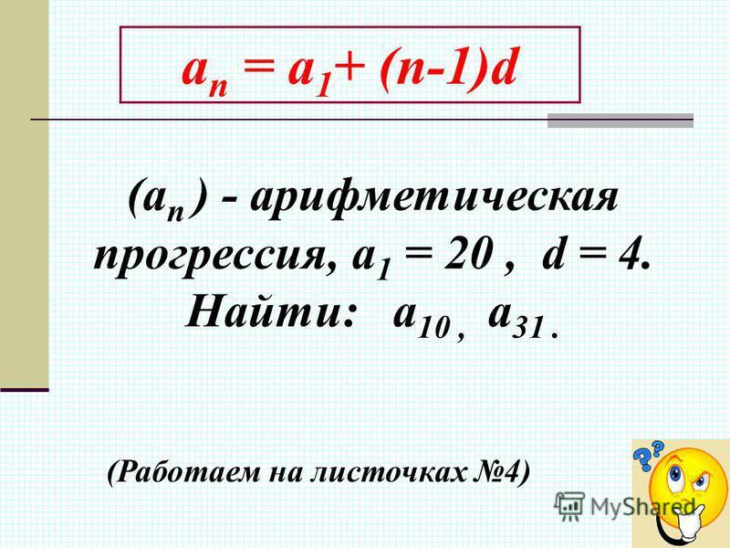 a n = a 1 + (n-1)d (а n ) - арифметическая прогрессия, а 1 = 20, d = 4. Найти: а 10, а 31. (Работаем на листочках 4)