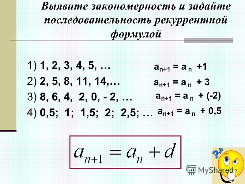 Выявите закономерность и задайте последовательность рекуррентной формулой 1) 1, 2, 3, 4, 5, … 2) 2, 5, 8, 11, 14,… 3) 8, 6, 4, 2, 0, - 2, … 4) 0,5; 1; 1,5; 2; 2,5; … а n+1 = a n +1 а n+1 = a n + 3 а n+1 = a n + (-2) а n+1 = a n + 0,5