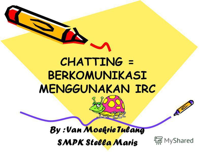 CHATTING = BERKOMUNIKASI MENGGUNAKAN IRC By : Van Moekrie Tulang SMPK Stella Maris