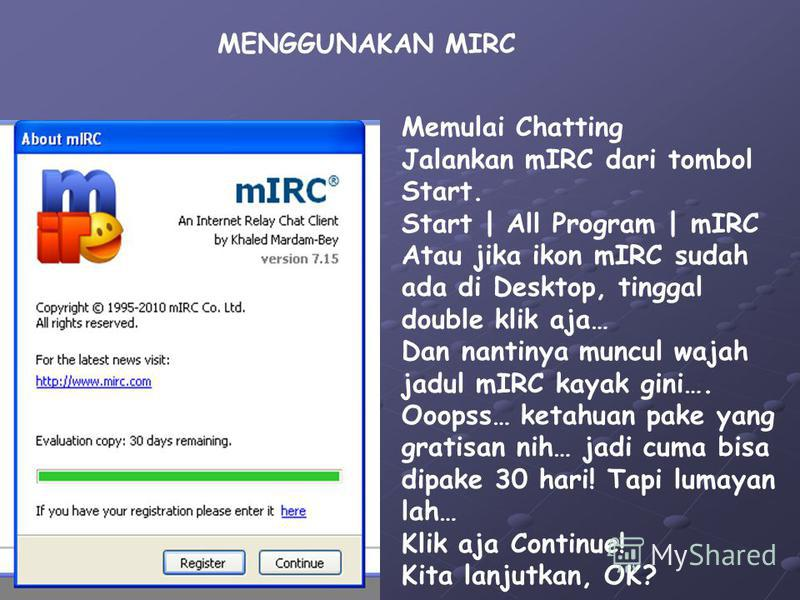 MENGGUNAKAN MIRC Memulai Chatting Jalankan mIRC dari tombol Start. Start | All Program | mIRC Atau jika ikon mIRC sudah ada di Desktop, tinggal double klik aja… Dan nantinya muncul wajah jadul mIRC kayak gini…. Ooopss… ketahuan pake yang gratisan nih