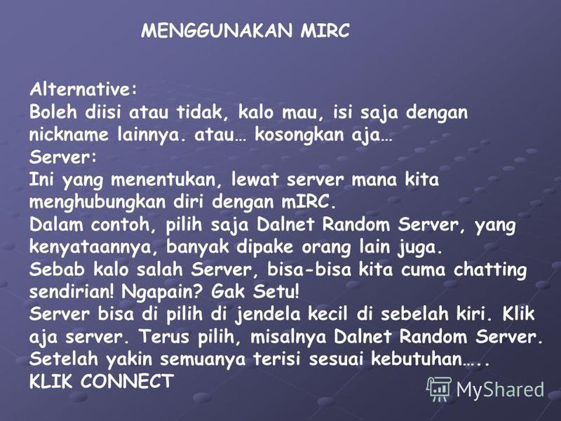 MENGGUNAKAN MIRC Alternative: Boleh diisi atau tidak, kalo mau, isi saja dengan nickname lainnya. atau… kosongkan aja… Server: Ini yang menentukan, lewat server mana kita menghubungkan diri dengan mIRC. Dalam contoh, pilih saja Dalnet Random Server,