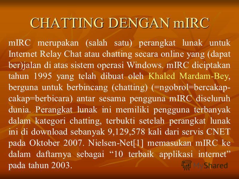CHATTING DENGAN mIRC mIRC merupakan (salah satu) perangkat lunak untuk Internet Relay Chat atau chatting secara online yang (dapat ber)jalan di atas sistem operasi Windows. mIRC diciptakan tahun 1995 yang telah dibuat oleh Khaled Mardam-Bey, berguna