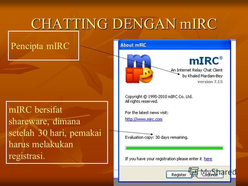 CHATTING DENGAN mIRC mIRC bersifat shareware, dimana setelah 30 hari, pemakai harus melakukan registrasi. Pencipta mIRC