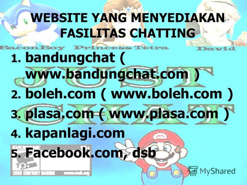 WEBSITE YANG MENYEDIAKAN FASILITAS CHATTING 1. 1. bandungchat ( www.bandungchat.com ) 2. 2. boleh.com ( www.boleh.com ) 3. 3. plasa.com ( www.plasa.com ) 4. 4. kapanlagi.com 5. 5. Facebook.com, dsb