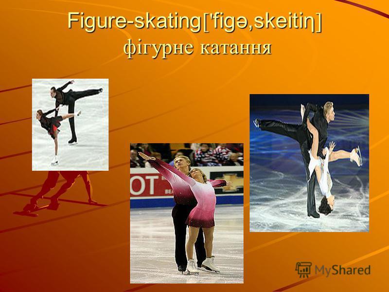 Figure-skating [' figə,skeitiη ] фігурне катання