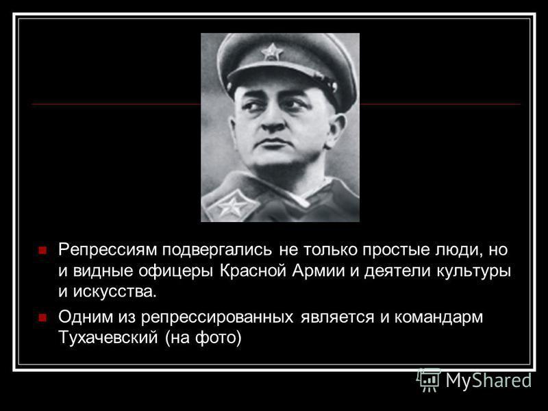 Репрессиям подвергались не только простые люди, но и видные офицеры Красной Армии и деятели культуры и искусства. Одним из репрессированных является и командарм Тухачевский (на фото)