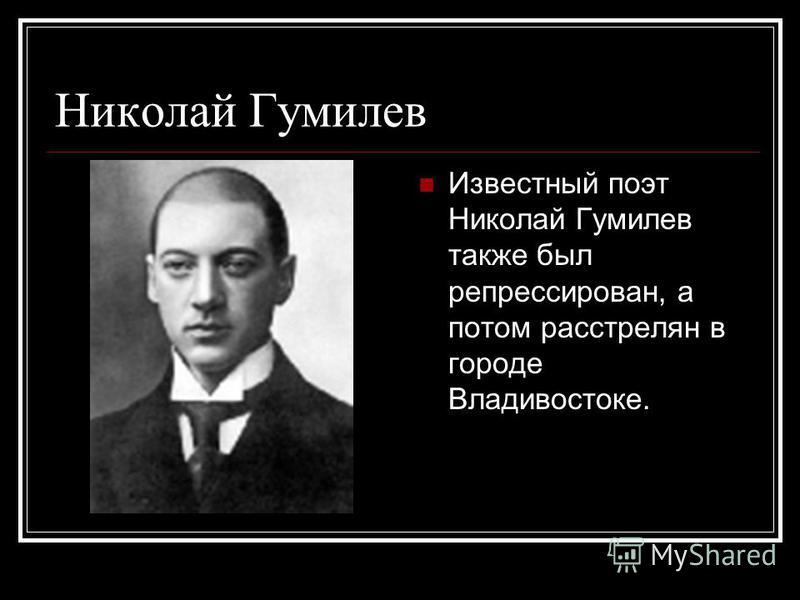 Николай Гумилев Известный поэт Николай Гумилев также был репрессирован, а потом расстрелян в городе Владивостоке.