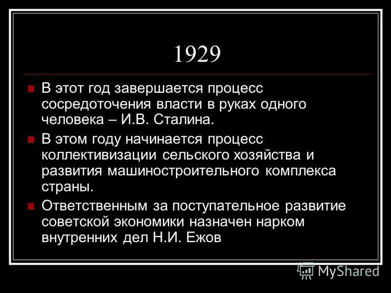 1929 В этот год завершается процесс сосредоточения власти в руках одного человека – И.В. Сталина. В этом году начинается процесс коллективизации сельского хозяйства и развития машиностроительного комплекса страны. Ответственным за поступательное разв