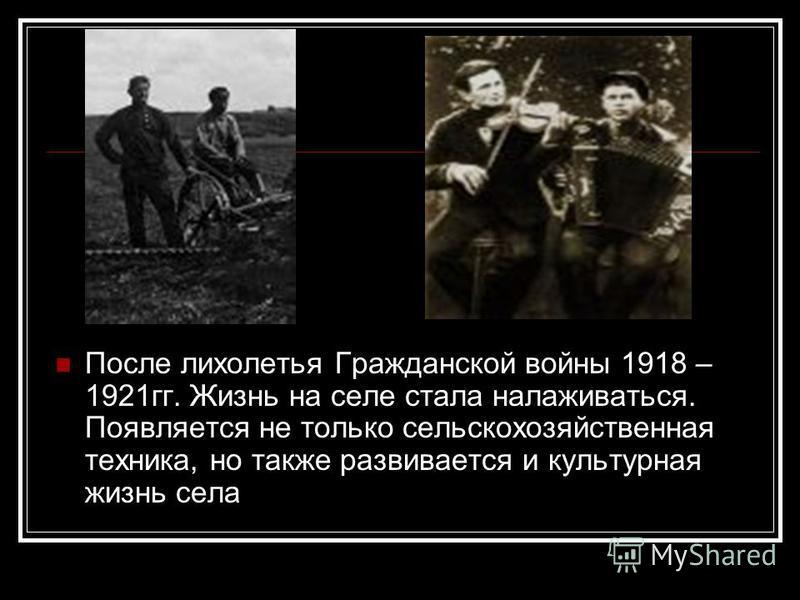 После лихолетья Гражданской войны 1918 – 1921 гг. Жизнь на селе стала налаживаться. Появляется не только сельскохозяйственная техника, но также развивается и культурная жизнь села