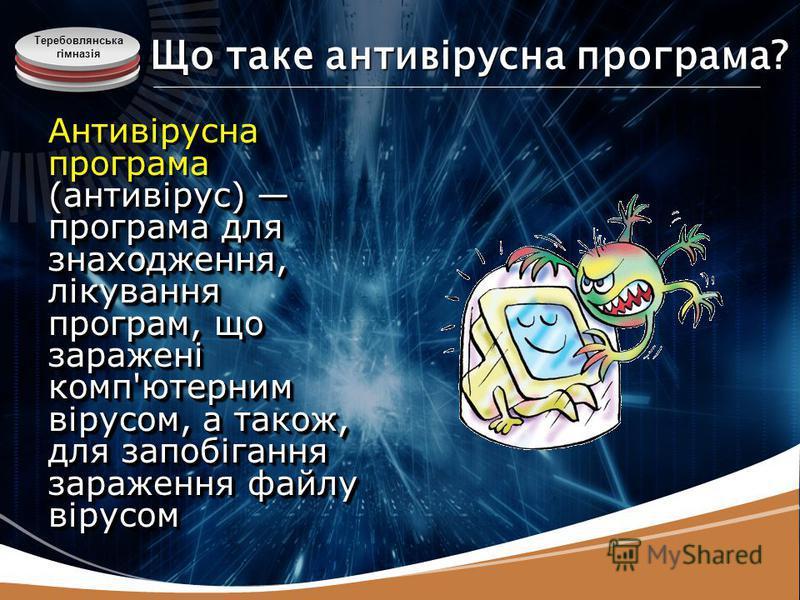 Теребовлянська гімназія Що таке антивірусна програма? (антивірус) програма для знаходження, лікування програм, що заражені комп'ютерним вірусом, а також, для запобігання зараження файлу вірусом Антивірусна програма (антивірус) програма для знаходженн
