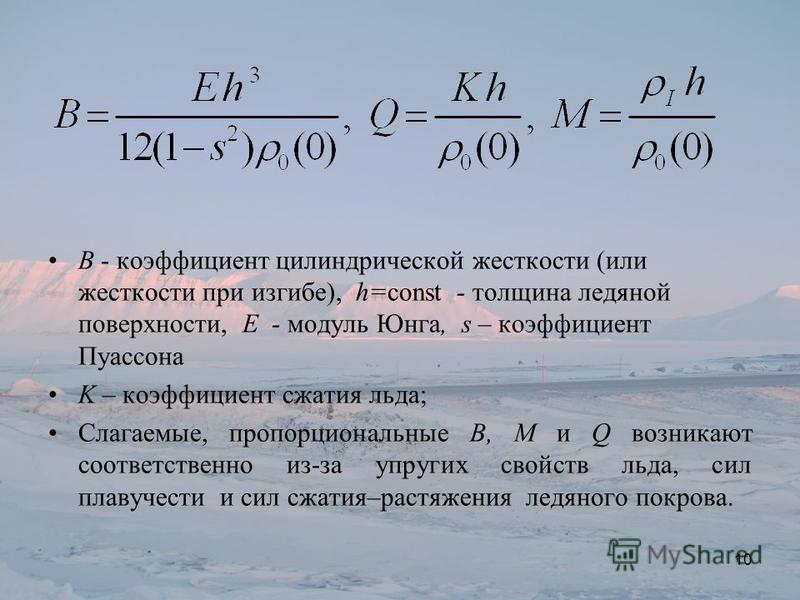 B - коэффициент цилиндрической жесткости (или жесткости при изгибе), h=const - толщина ледяной поверхности, E - модуль Юнга, s – коэффициент Пуассона K – коэффициент сжатия льда; Слагаемые, пропорциональные B, M и Q возникают соответственно из-за упр